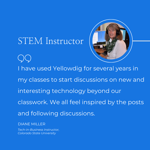 """I have used Yellowdig for several years in my classes to start discussions on new and interesting technology beyond our classwork. We all feel inspired by the posts and following discussions."" Diane Miller Tech in Business Instructor Colorado State University"