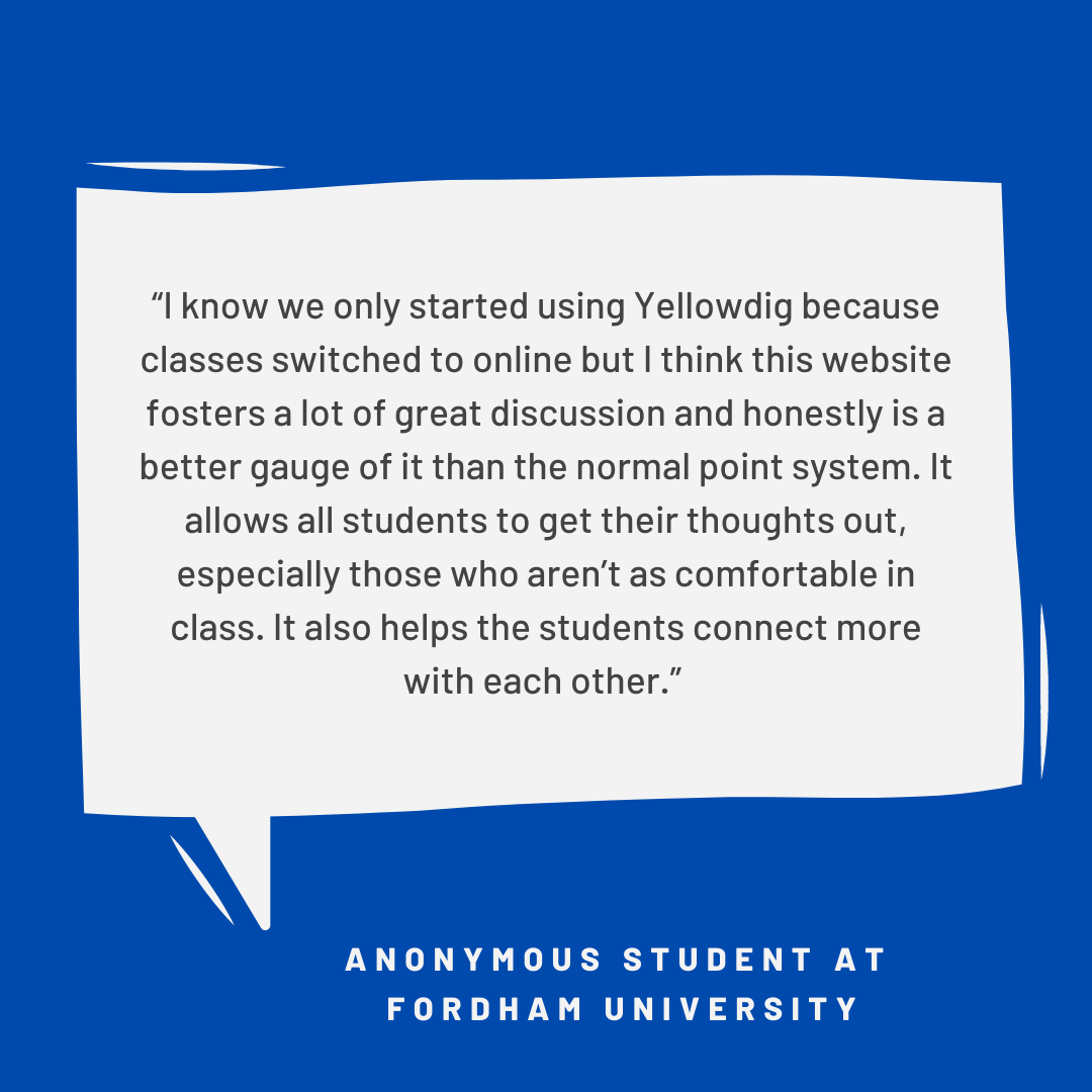 """""""I know we only started using Yellowdig because classes  switched to online but I think this website fosters a lot of great discussions and honestly is a better gauge of it than the normal point system..."""" Student at Fordham University"""