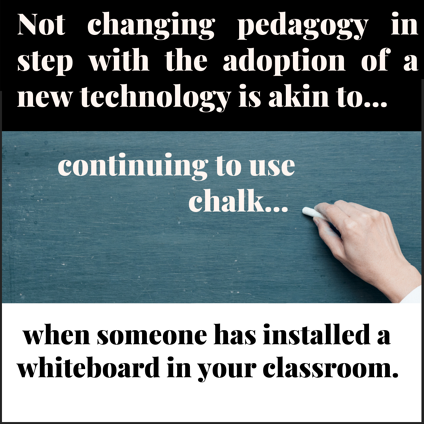 Not changing pedagogy in step with the adoption of a new technology is akin to continuing to use chalk when someone has installed a whiteboard in your classroom.