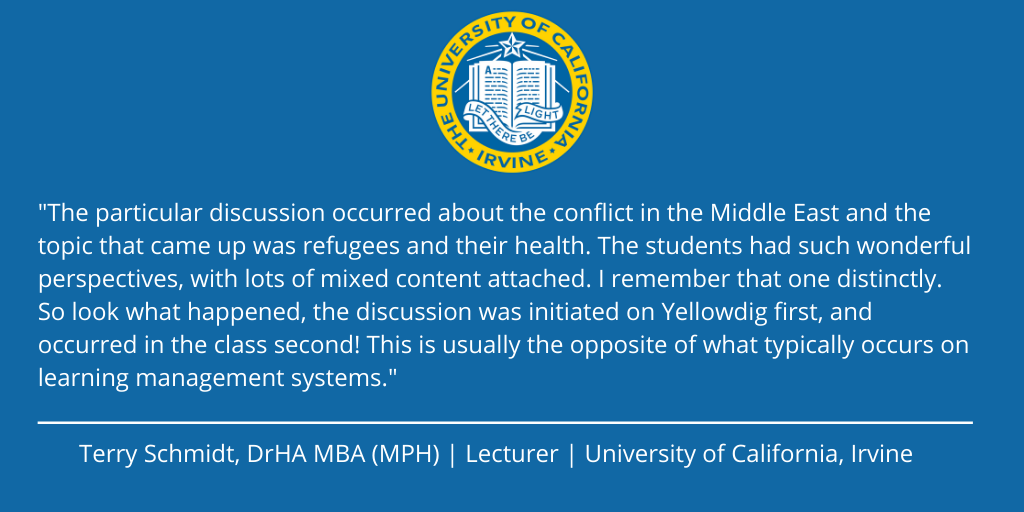 """""""The students had such wonderful perspectives with lots of mixed content attached...the discussion was initiated on Yellowdig first and occurred in the class second!"""" Terry Schmidt UC Irvine"""