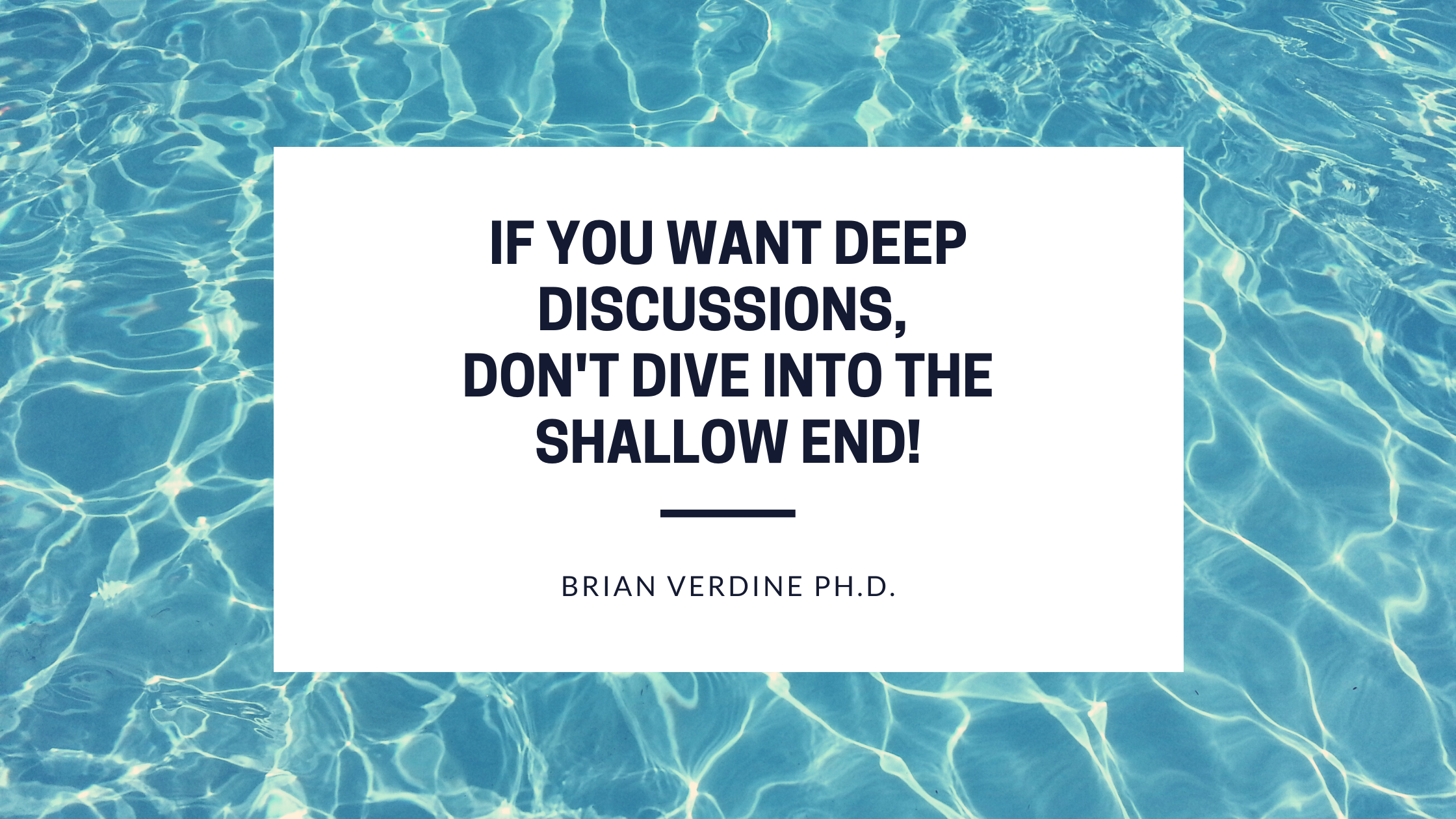 If you want deep discussions don't dive into the shallow end! - Brian Verdine PH.D.